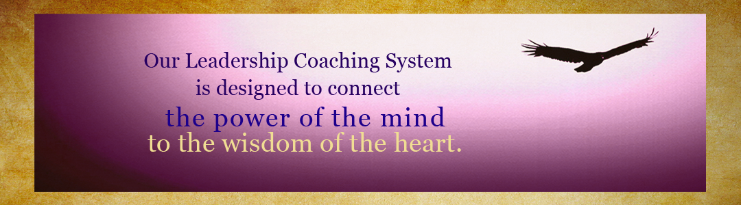 Our Leadership Coaching System is designed to connect the power of the mind to the wisdom of the heart.
